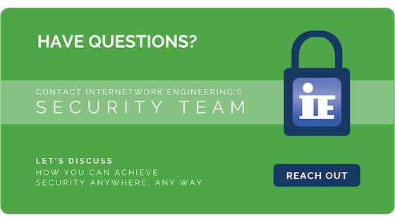 Have Questions? Contact the IE Security team to discuss how you can achieve Security Anywhere, Any Way