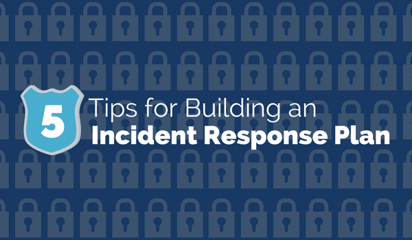 5 Tips for Building an Incident Response Plan